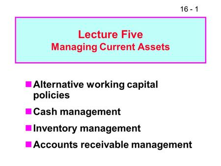 16 - 1 Lecture Five Managing Current Assets Alternative working capital policies Cash management Inventory management Accounts receivable management.