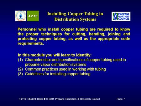 4.2.16 Student Book © 2004 Propane Education & Research CouncilPage 1 4.2.16 Installing Copper Tubing in Distribution Systems Personnel who install copper.
