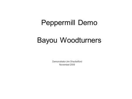 Peppermill Demo Bayou Woodturners Demonstrator Jim Shackelford November 2009.