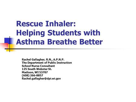 Rescue Inhaler: Helping Students with Asthma Breathe Better Rachel Gallagher, R.N., A.P.N.P. The Department of Public Instruction School Nurse Consultant.