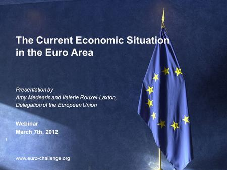 1 The Current Economic Situation in the Euro Area www.euro-challenge.org Presentation by Amy Medearis and Valerie Rouxel-Laxton, Delegation of the European.