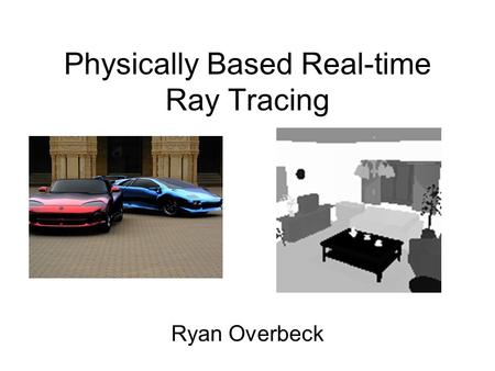 Physically Based Real-time Ray Tracing Ryan Overbeck.
