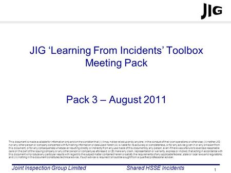 Joint Inspection Group LimitedShared HSSE Incidents 1 JIG 'Learning From Incidents' Toolbox Meeting Pack Pack 3 – August 2011 This document is made available.
