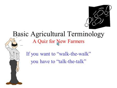 "Basic Agricultural Terminology A Quiz for New Farmers If you want to ""walk-the-walk"" you have to ""talk-the-talk"""
