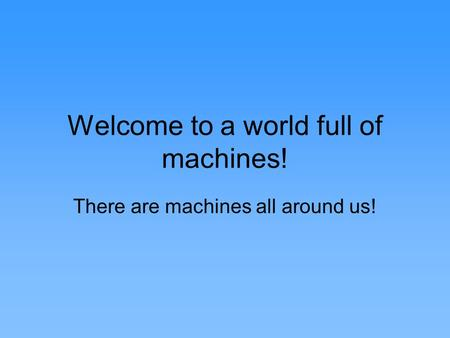 Welcome to a world full of machines! There are machines all around us!
