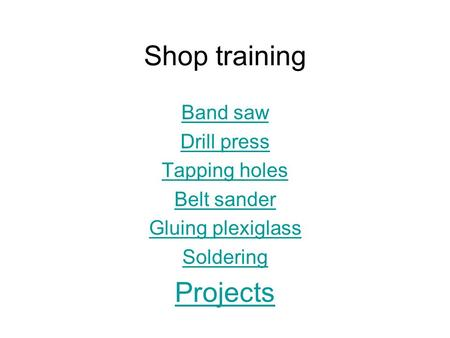 Shop training Band saw Drill press Tapping holes Belt sander Gluing plexiglass Soldering Projects.