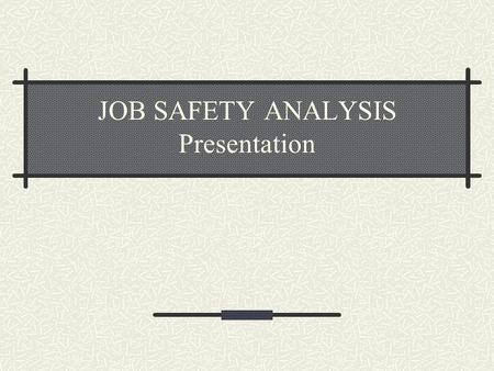 JOB SAFETY ANALYSIS Presentation. Job Safety Analysis Break down the task into steps Identify the hazards connected with each step State how you will.