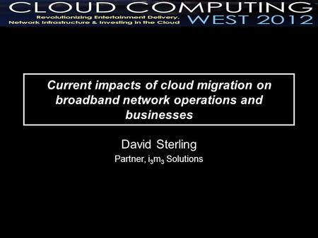 Current impacts of cloud migration on broadband network operations and businesses David Sterling Partner, i 3 m 3 Solutions.