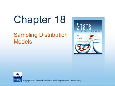 Copyright © 2007 Pearson Education, Inc. Publishing as Pearson Addison-Wesley Chapter 18 Sampling Distribution Models.