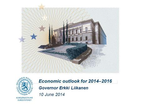 Economic outlook for 2014–2016 Governor Erkki Liikanen 10 June 2014.