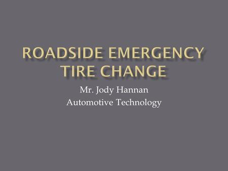 Mr. Jody Hannan Automotive Technology.  Topic- This presentation will give students knowledge of emergency car repair. We will explore how to change.
