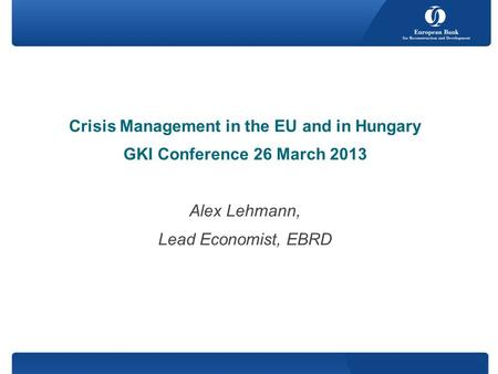 Crisis Management in the EU and in Hungary GKI Conference 26 March 2013 Alex Lehmann, Lead Economist, EBRD.