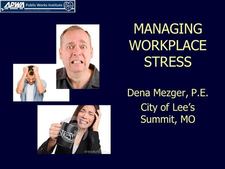 MANAGING WORKPLACE STRESS Dena Mezger, P.E. City of Lee's Summit, MO.