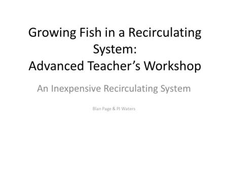 Growing Fish in a Recirculating System: Advanced Teacher's Workshop An Inexpensive Recirculating System Blan Page & PJ Waters.