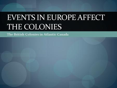 The British Colonies in Atlantic Canada EVENTS IN EUROPE AFFECT THE COLONIES.