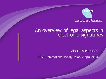 An overview of legal aspects in electronic signatures Andreas Mitrakas EESSI International event, Rome, 7 April 2003.