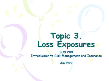 <strong>Topic</strong> 3. Loss Exposures BUS 200 Introduction <strong>to</strong> Risk Management and Insurance Jin Park.