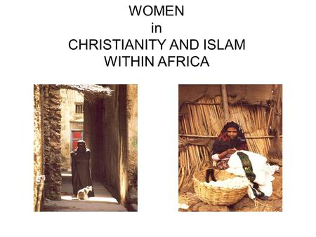 WOMEN in CHRISTIANITY AND ISLAM WITHIN AFRICA. ISLAM IN AFRICA.