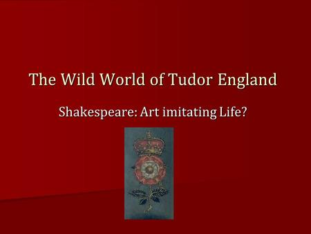 Shakespeare: Art imitating Life? The Wild World of Tudor England.