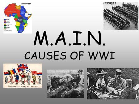 M.A.I.N. CAUSES OF WWI. M.A.I.N. Causes Militarism Alliances Imperialism Nationalism.