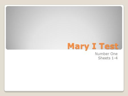 Mary I Test Number One Sheets 1-4. 1.What was Mary I's nick-name? Bloody Mary.