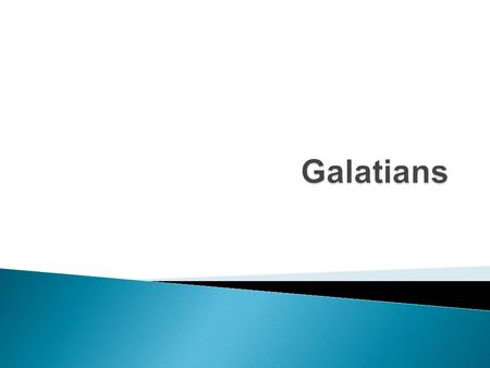 Galatians  Chapters 1-4 ◦ Explaining the problem ◦ Teaching the truth  Chapters 5-6 ◦ Encouraging them to move forward ◦ Encouraging them to avoid.