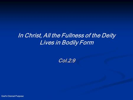 God's Eternal Purpose In Christ, All the Fullness of the Deity Lives in Bodily Form Col.2:9.