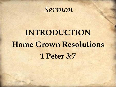 Sermon INTRODUCTION Home Grown Resolutions 1 Peter 3:7.