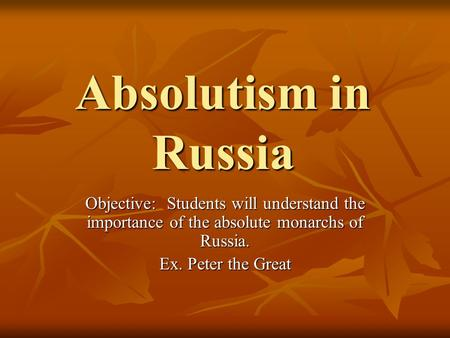 Absolutism in Russia Objective: Students will understand the importance of the absolute monarchs of Russia. Ex. Peter the Great.