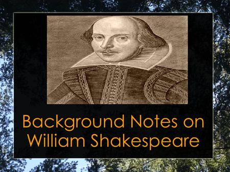 Background Notes on William Shakespeare. William Shakespeare was born April 23, 1564, in the town of Stratford upon Avon.
