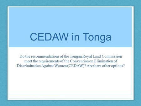 CEDAW in Tonga Do the recommendations of the Tongan Royal Land Commission meet the requirements of the Convention on Elimination of Discrimination Against.