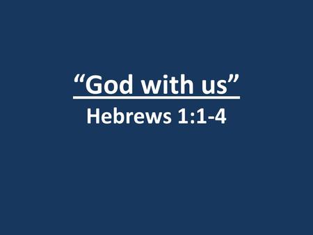 """God with us"" Hebrews 1:1-4. Introduction: Matthew 1:18-25 18)This is how the birth of Jesus Christ came about: His mother Mary was pledged to be married."