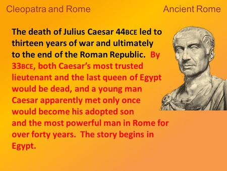 The death of Julius Caesar 44 BCE led to thirteen years of war and ultimately to the end of the Roman Republic. By 33 BCE, both Caesar's most trusted lieutenant.