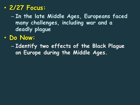 2/27 Focus: 2/27 Focus: – In the late Middle Ages, Europeans faced many challenges, including war and a deadly plague Do Now: Do Now: – Identify two effects.