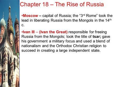 "Chapter 18 – The Rise of Russia Moscow – capital of Russia; the ""3 rd Rome"" took the lead in liberating Russia from the Mongols in the 14 th c. Ivan III."