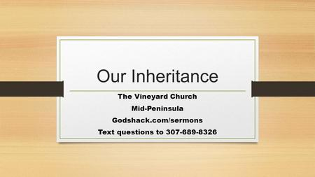 Our Inheritance The Vineyard Church Mid-Peninsula Godshack.com/sermons Text questions to 307-689-8326.