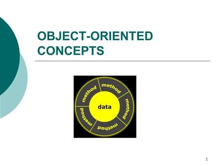 1 OBJECT-ORIENTED CONCEPTS. 2 What is an object?  An object is a software entity that mirrors the real world in some way.  A software object in OOP.