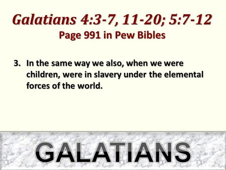 Galatians 4:3-7, 11-20; 5:7-12 Page 991 in Pew Bibles 3.In the same way we also, when we were children, were in slavery under the elemental forces of the.