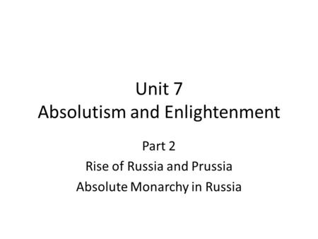 Unit 7 Absolutism and Enlightenment Part 2 Rise of Russia and Prussia Absolute Monarchy in Russia.