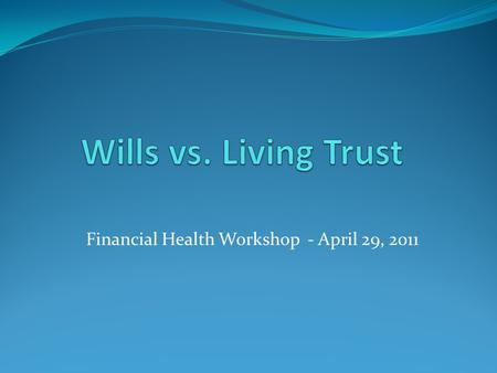 Financial Health Workshop - April 29, 2011. What is a will? A legal document of instructions listing the distribution of property, designating beneficiaries.