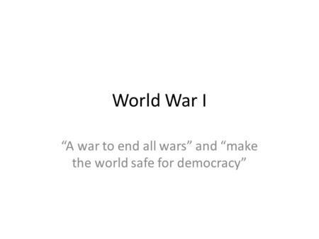 """A war to end all wars"" and ""make the world safe for democracy"""