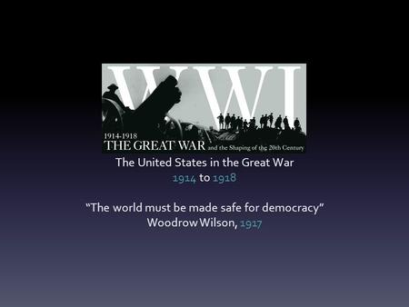 "The United States in the Great War 1914 to 1918 ""The world must be made safe for democracy"" Woodrow Wilson, 1917."