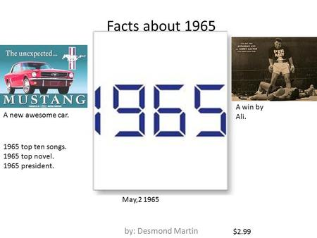 Facts about 1965 by: Desmond Martin A new awesome car. A win by Ali. $2.99 1965 top ten songs. 1965 top novel. 1965 president. May,2 1965.