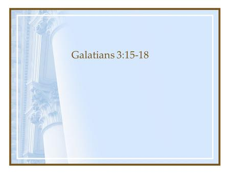 Galatians 3:15-18. v15: The Illustration from Normal Human Interaction Brothers, according to the standards of man I speak: Even though it is only of.