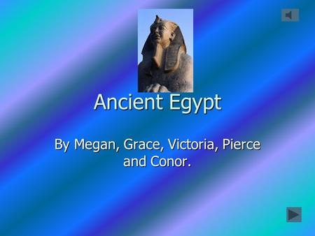 Ancient Egypt By Megan, Grace, Victoria, Pierce and Conor.