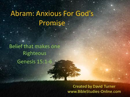 Abram: Anxious For God's Promise Belief that makes one Righteous Genesis 15:1-6 Created by David Turner www.BibleStudies-Online.com.