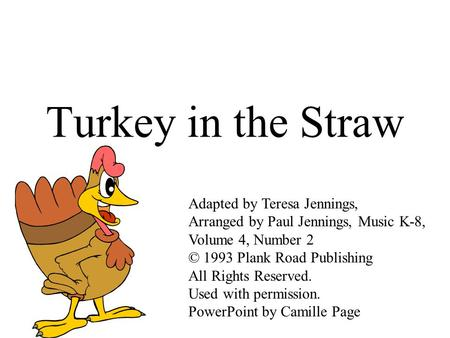 Turkey in the Straw Adapted by Teresa Jennings, Arranged by Paul Jennings, Music K-8, Volume 4, Number 2 © 1993 Plank Road Publishing All Rights Reserved.