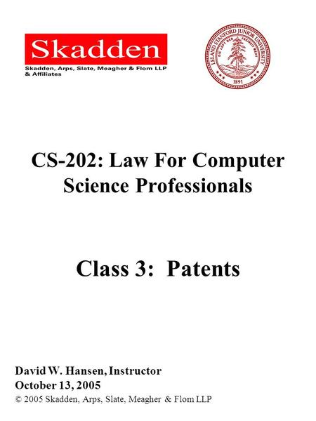 CS-202: Law For Computer Science Professionals Class 3: Patents David W. Hansen, Instructor October 13, 2005 © 2005 Skadden, Arps, Slate, Meagher & Flom.
