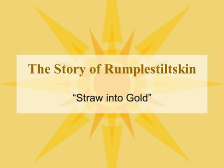 "The Story of Rumplestiltskin ""Straw into Gold"". Once upon a time… By the side of a wood, in a country a long way off, ran a fine stream of water; and."