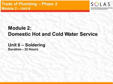 Trade of Plumbing – Phase 2 Module 2 – Unit 6 Module 2: Domestic Hot and Cold Water Service Unit 6 – Soldering Duration – 32 Hours.